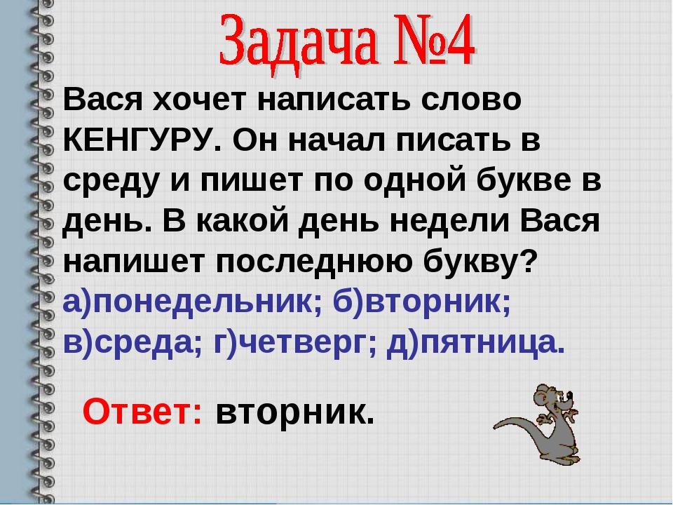 Вася хочет написать слово КЕНГУРУ. Он начал писать в среду и пишет по одной б...