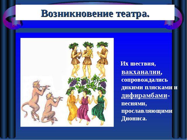 Их шествия, вакханалии, сопровождались дикими плясками и дифирамбами- песням...
