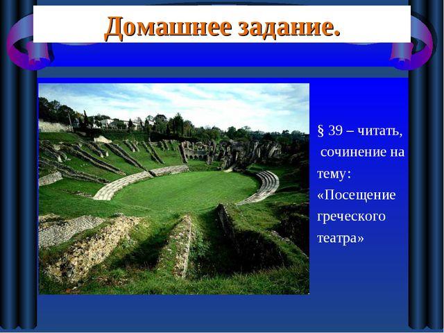 Домашнее задание. § 39 – читать, сочинение на тему: «Посещение греческого теа...