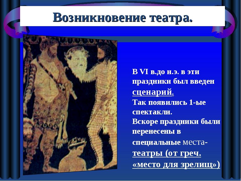 Возникновение театра. В VI в.до н.э. в эти праздники был введен сценарий. Так...