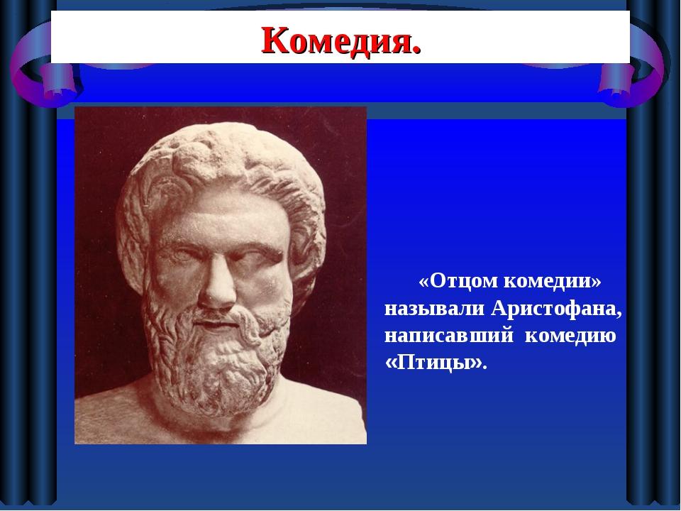 Комедия. «Отцом комедии» называли Аристофана, написавший комедию «Птицы».
