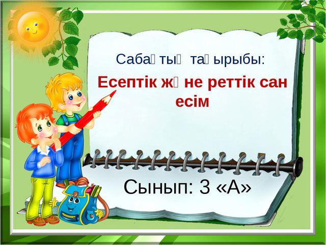 Сынып: 3 «А» Сабақтың тақырыбы: Есептік және реттік сан есім