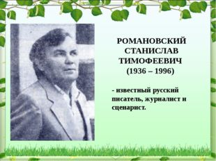 РОМАНОВСКИЙ СТАНИСЛАВ ТИМОФЕЕВИЧ (1936 – 1996) - известный русский писатель,