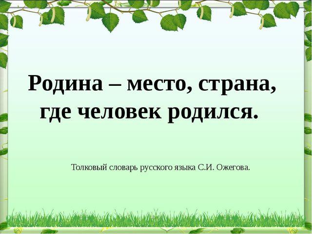 Толковый словарь русского языка С.И. Ожегова. Родина – место, страна, где че...