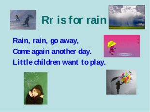 Rr is for rain Rain, rain, go away, Come again another day. Little children w