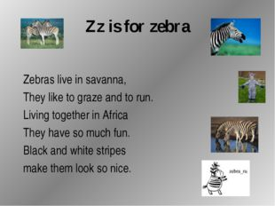 Zz is for zebra Zebras live in savanna, They like to graze and to run. Living
