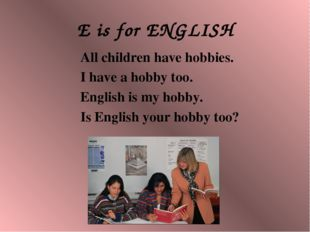 E is for ENGLISH All children have hobbies. I have a hobby too. English is my