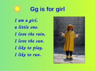 Gg is for girl I am a girl, a little one. I love the rain, I love the sun. I