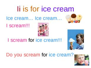 Ii is for ice cream Ice cream… Ice cream… I scream!!! I scream for ice cream!