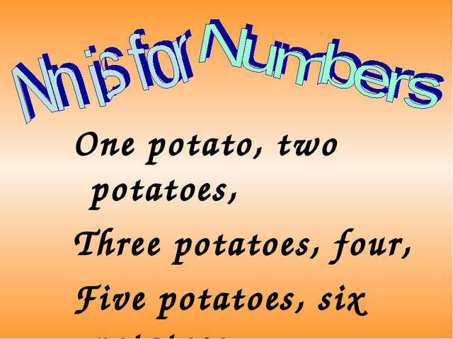 One potato, two potatoes, Three potatoes, four, Five potatoes, six potatoes,...