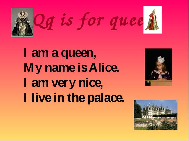Qq is for queen I am a queen, My name is Alice. I am very nice, I live in the...