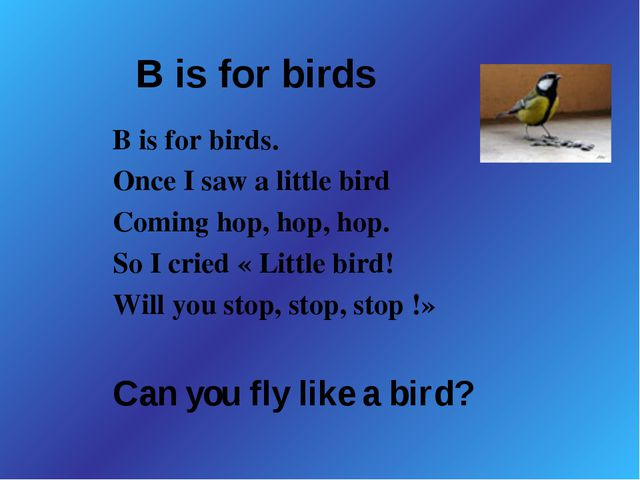 B is for birds B is for birds. Once I saw a little bird Coming hop, hop, hop....
