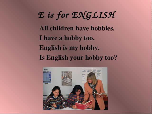 E is for ENGLISH All children have hobbies. I have a hobby too. English is my...