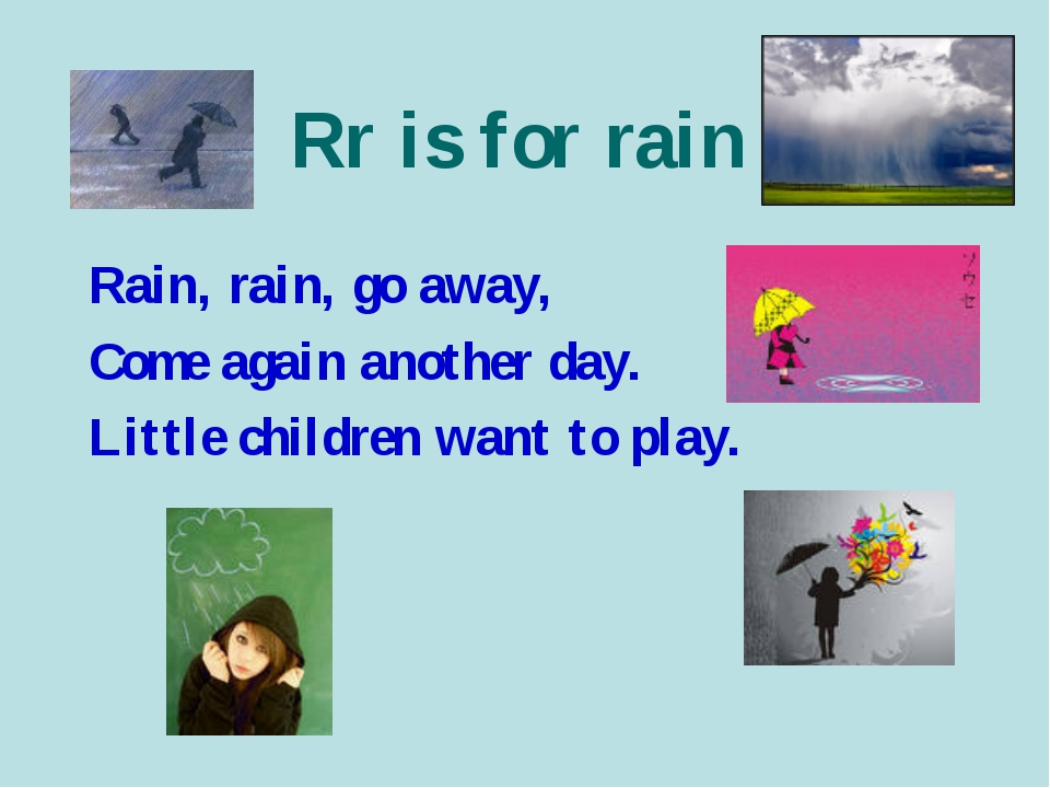 Rr is for rain Rain, rain, go away, Come again another day. Little children w...