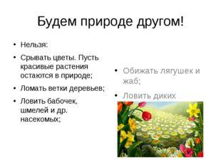Будем природе другом! Нельзя: Срывать цветы. Пусть красивые растения остаются