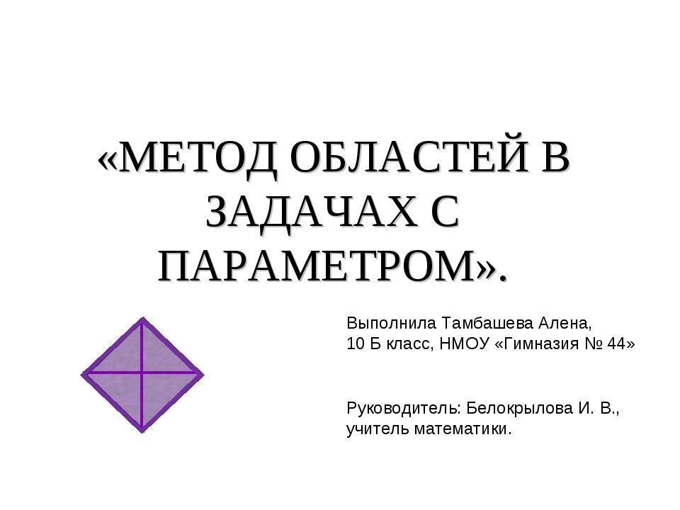 «МЕТОД ОБЛАСТЕЙ В ЗАДАЧАХ С ПАРАМЕТРОМ». Выполнила Тамбашева Алена, 10 Б кла...