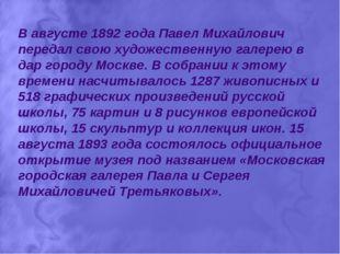 В августе 1892 года Павел Михайлович передал свою художественную галерею в да