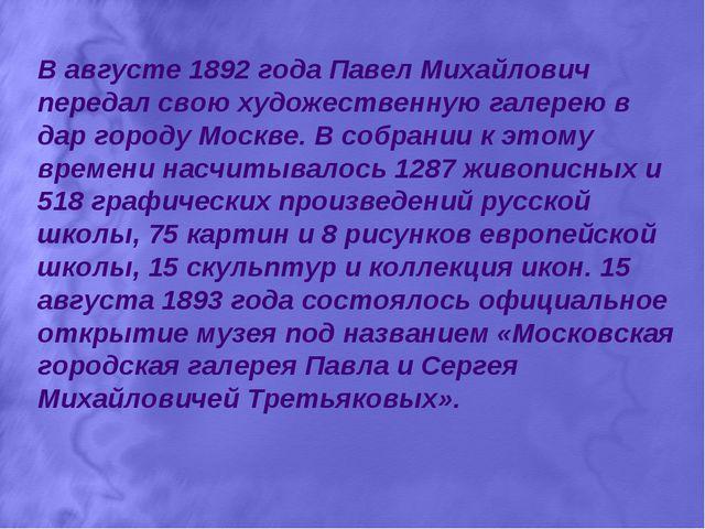 В августе 1892 года Павел Михайлович передал свою художественную галерею в да...