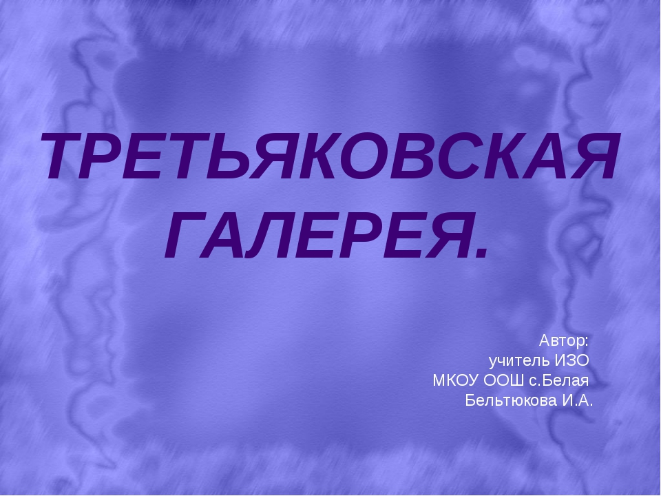 ТРЕТЬЯКОВСКАЯ ГАЛЕРЕЯ. Автор: учитель ИЗО МКОУ ООШ с.Белая Бельтюкова И.А.