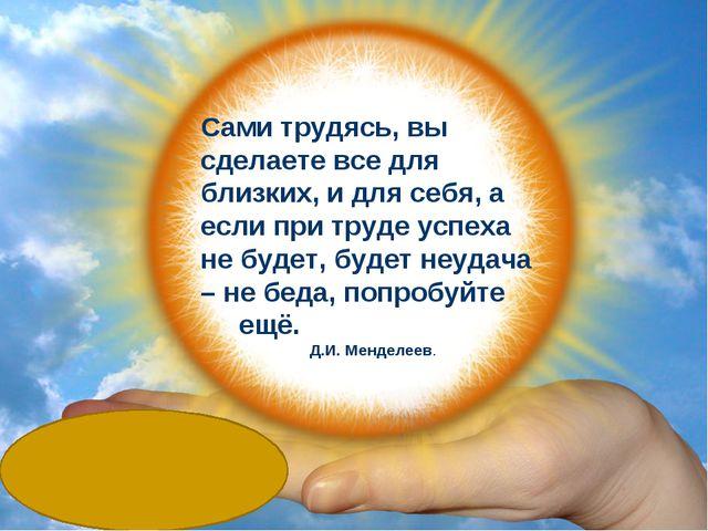 Сами трудясь, вы сделаете все для близких, и для себя, а если при труде успе...