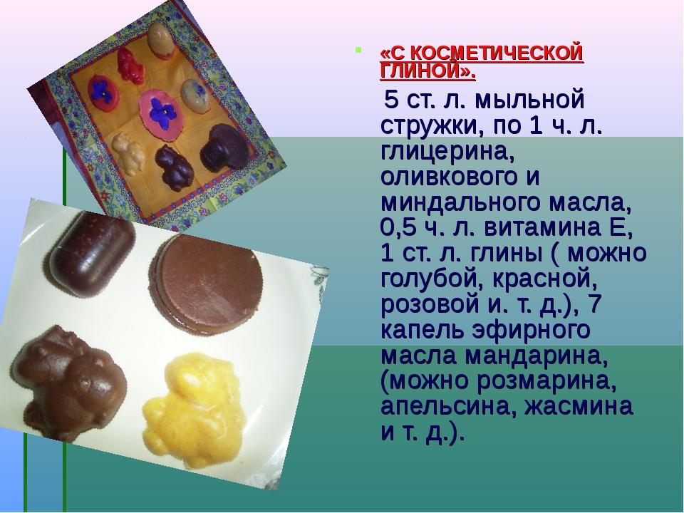 «С КОСМЕТИЧЕСКОЙ ГЛИНОЙ». 5 ст. л. мыльной стружки, по 1 ч. л. глицерина, оли...