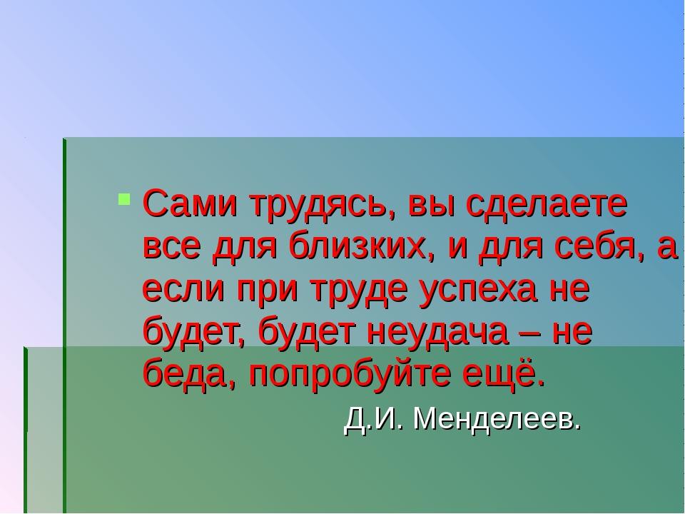 Сами трудясь, вы сделаете все для близких, и для себя, а если при труде успех...