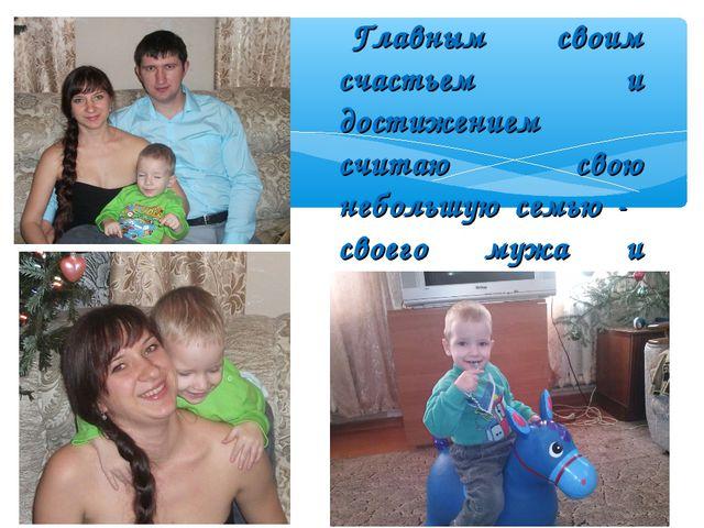 Главным своим счастьем и достижением считаю свою небольшую семью - своего муж...