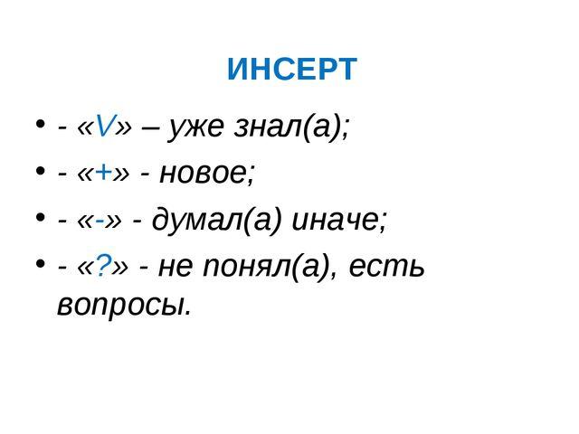 ИНСЕРТ - «V» – уже знал(а); - «+» - новое; - «-» - думал(а) иначе; - «?» - не...