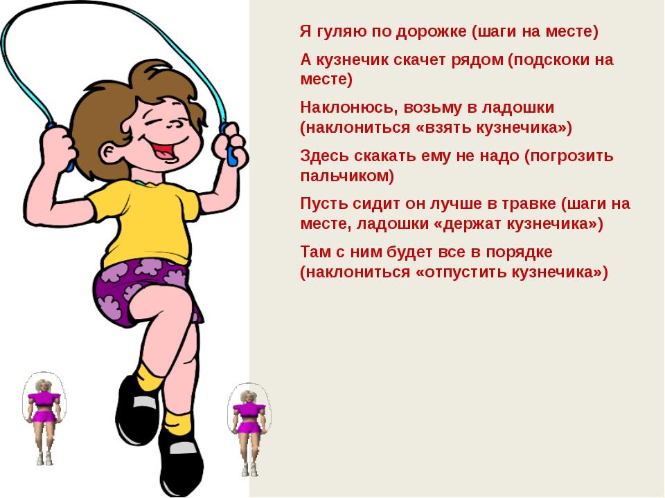 Писаревская Т.П.БСОШ№1 Я гуляю по дорожке (шаги на месте) А кузнечик скачет р...