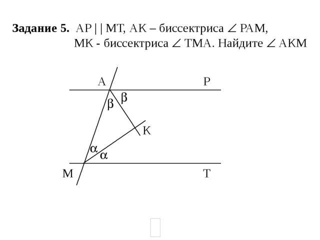 Задание 5. АР | | МТ, АК – биссектриса  РАМ, МК - биссектриса  ТМА. Найдите...