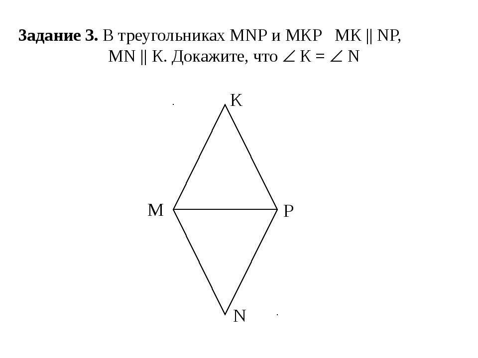 Задание 3. В треугольниках МNР и МКР МК || NP, МN || К. Докажите, что  К = ...