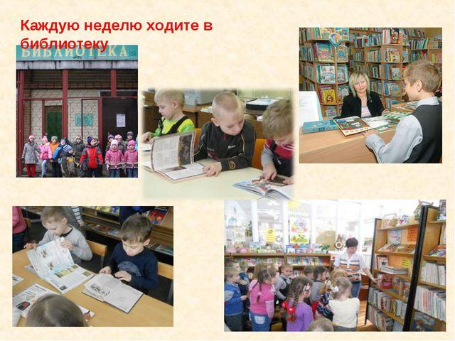 Каждую неделю ходите в библиотеку