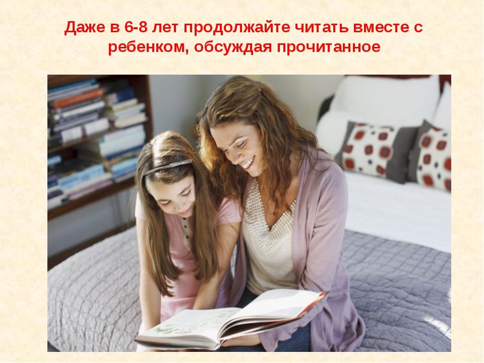 Даже в 6-8 лет продолжайте читать вместе с ребенком, обсуждая прочитанное
