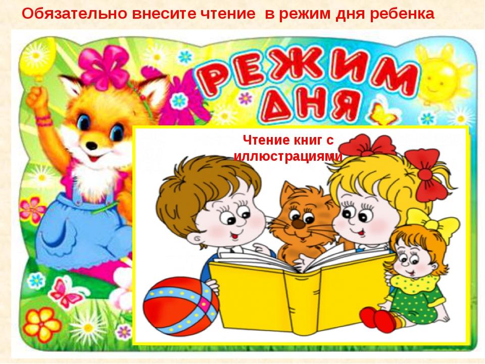 Чтение книг с иллюстрациями Обязательно внесите чтение в режим дня ребенка