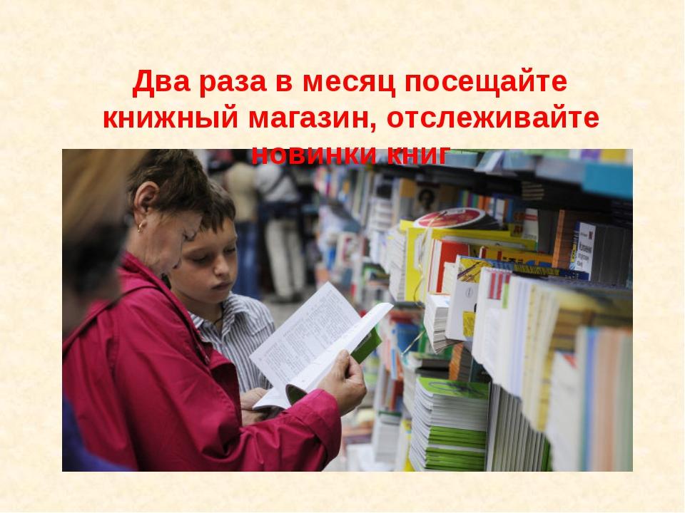 Два раза в месяц посещайте книжный магазин, отслеживайте новинки книг