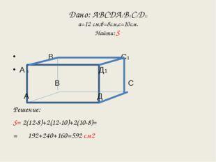 Дано: АВСДА1В1С1Д1; а=12 см;в=8см,с=10см. Найти: S В1 С1 А 1 Д1 В С А Д Решен