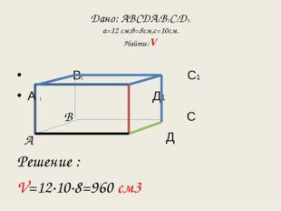 Дано: АВСДА1В1С1Д1; а=12 см;в=8см,с=10см. Найти: V В1 С1 А 1 Д1 С Д Решение :