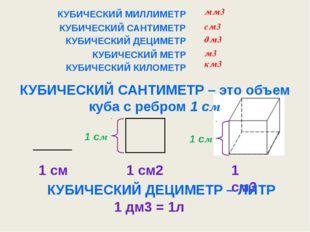 КУБИЧЕСКИЙ МИЛЛИМЕТР КУБИЧЕСКИЙ САНТИМЕТР – это объем куба с ребром 1 см КУБИ