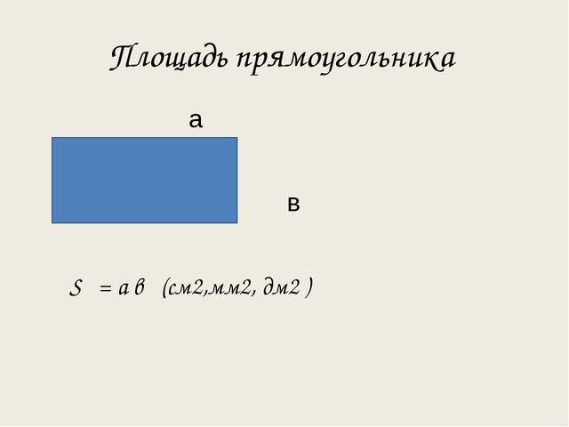 Площадь прямоугольника а в S = а в (см2,мм2, дм2 )