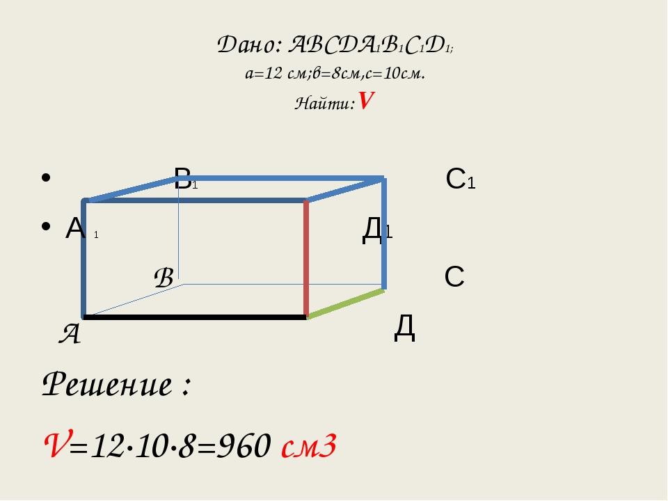 Дано: АВСДА1В1С1Д1; а=12 см;в=8см,с=10см. Найти: V В1 С1 А 1 Д1 С Д Решение :...
