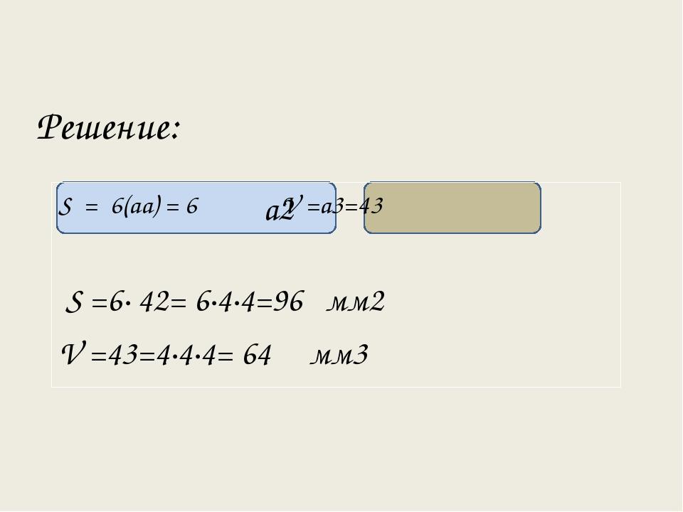 Решение: а2 S = 6(аа) = 6 V =а3=43 S =6· 42= 6·4·4=96 мм2 V =43=4·4·4= 64 мм3