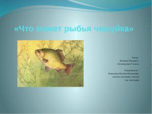 «Что может рыбья чешуйка» Автор: Неевина Елизавета обучающаяся 3 клас