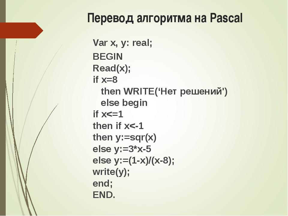 Перевод алгоритма на Pascal Var x, y: real; BEGIN Read(x); if x=8 then WRITE(...