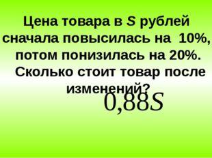 Цена товара в S рублей сначала повысилась на 10%, потом понизилась на 20%. Ск