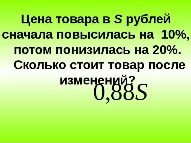 Цена товара в S рублей сначала повысилась на 10%, потом понизилась на 20%. Ск...