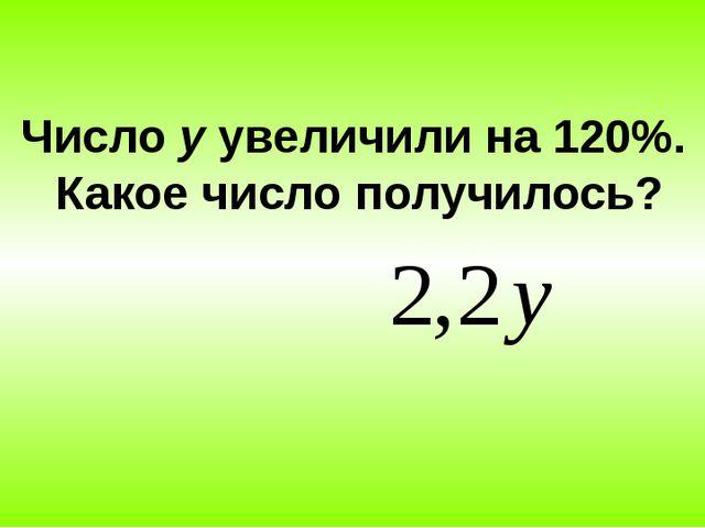 Число у увеличили на 120%. Какое число получилось?