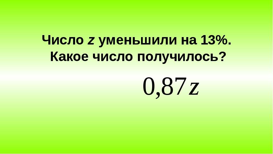 Число z уменьшили на 13%. Какое число получилось?