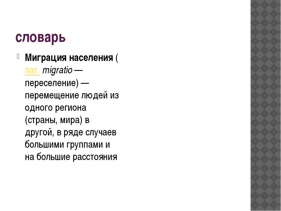 словарь Миграция населения(лат.migratio— переселение)— перемещение людей...