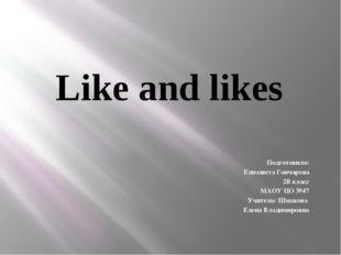 Like and likes Подготовила: Елизавета Гончарова 2В класс МАОУ ЦО №47 Учитель: