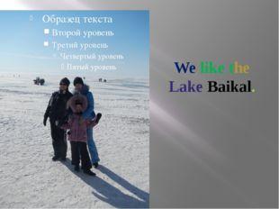 We like the Lake Baikal.